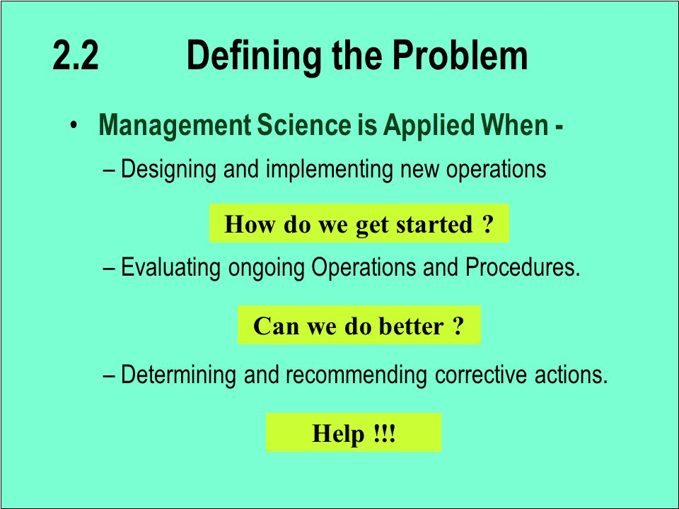 2.2 Defining the Problem Management Science is Applied When - – Designing and implementing new operations – Evaluating ongoing Operations and Procedur