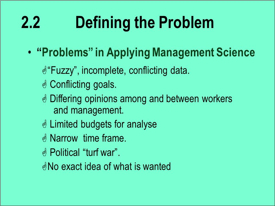 "2.2 Defining the Problem ""Problems"" in Applying Management Science G""Fuzzy"", incomplete, conflicting data. G Conflicting goals. G Differing opinions a"