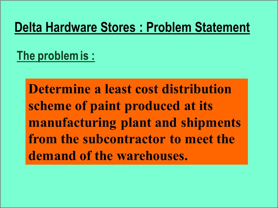 Delta Hardware Stores : Problem Statement The problem is : Determine a least cost distribution scheme of paint produced at its manufacturing plant and