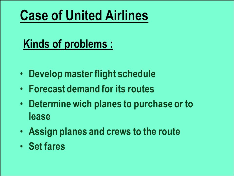 Case of United Airlines Kinds of problems : Develop master flight schedule Forecast demand for its routes Determine wich planes to purchase or to leas