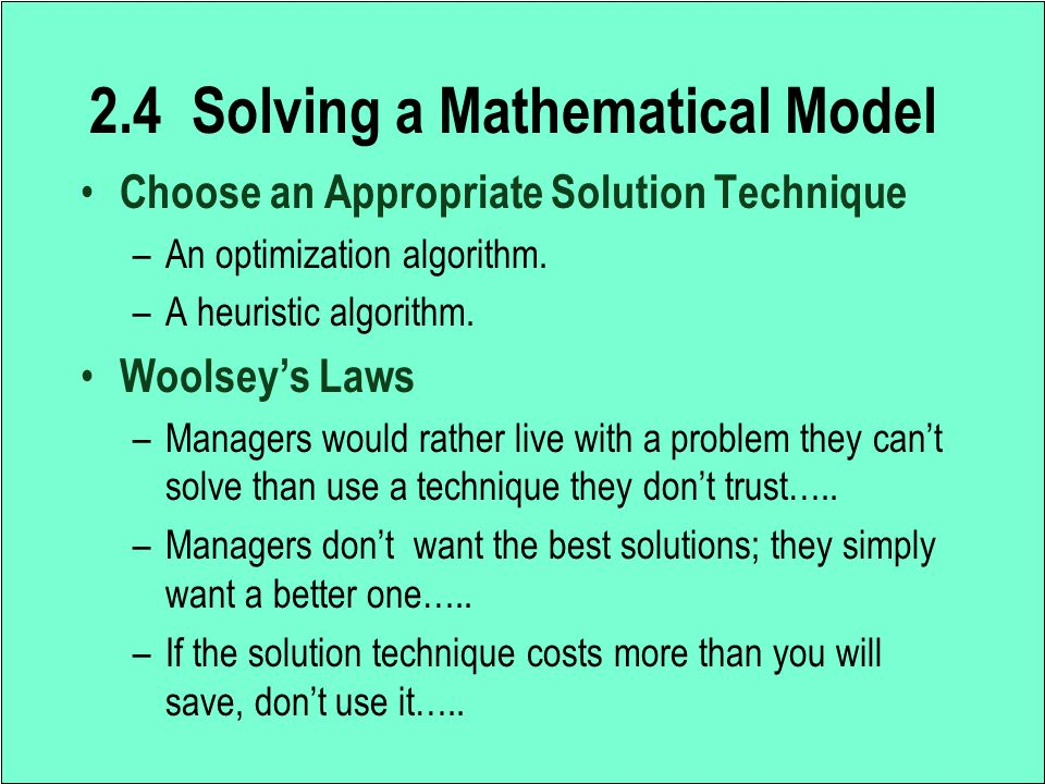 2.4 Solving a Mathematical Model Choose an Appropriate Solution Technique –An optimization algorithm. –A heuristic algorithm. Woolsey's Laws –Managers