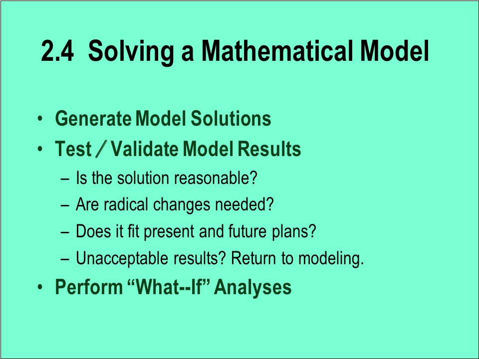 2.4 Solving a Mathematical Model Generate Model Solutions Test / Validate Model Results –Is the solution reasonable? –Are radical changes needed? –Doe