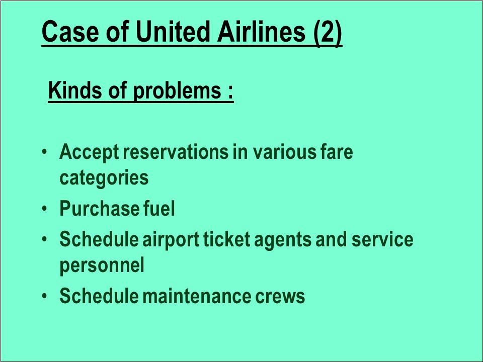 Case of United Airlines (2) Kinds of problems : Accept reservations in various fare categories Purchase fuel Schedule airport ticket agents and servic