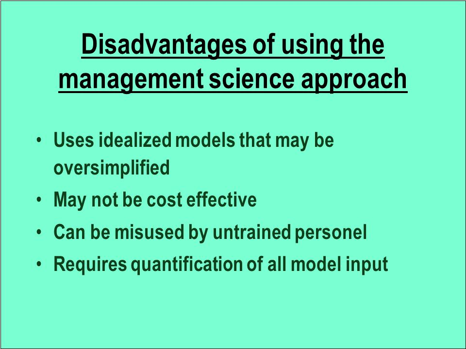 Disadvantages of using the management science approach Uses idealized models that may be oversimplified May not be cost effective Can be misused by un