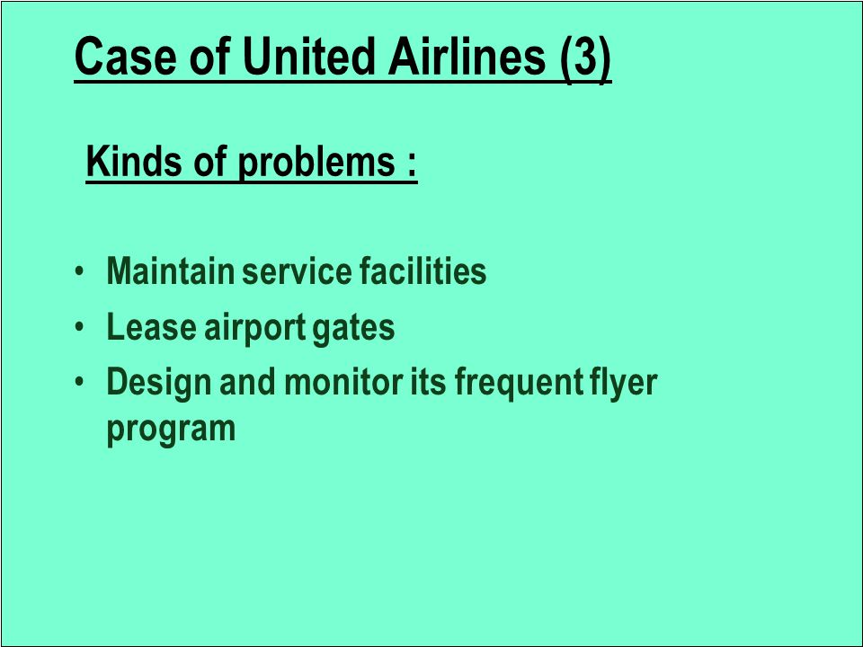 Case of United Airlines (3) Kinds of problems : Maintain service facilities Lease airport gates Design and monitor its frequent flyer program