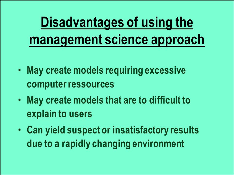 Disadvantages of using the management science approach May create models requiring excessive computer ressources May create models that are to difficu