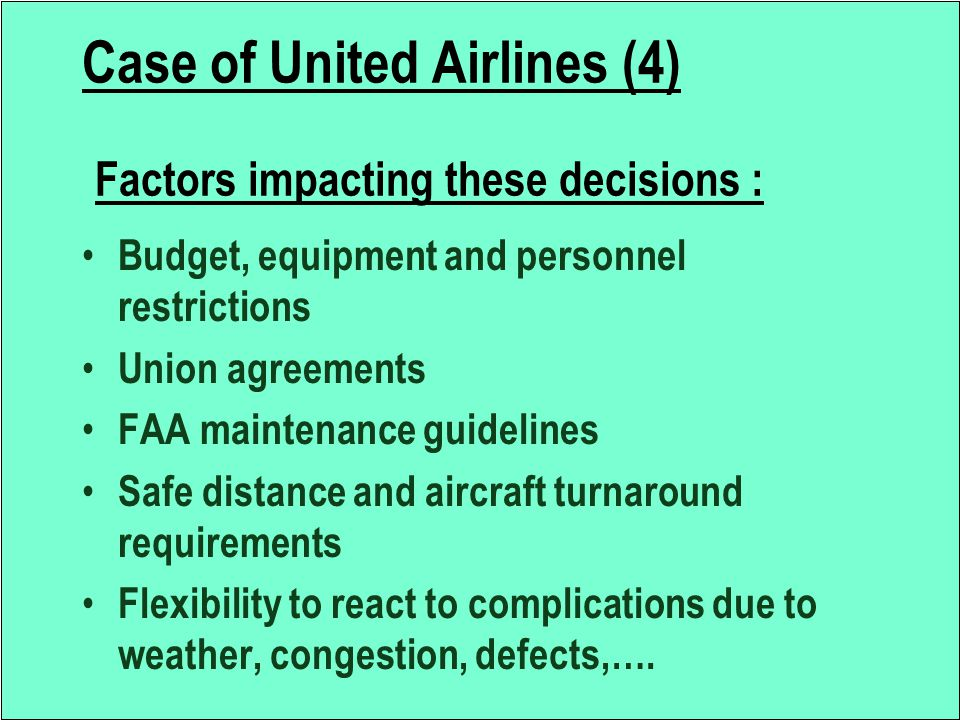 Case of United Airlines (4) Factors impacting these decisions : Budget, equipment and personnel restrictions Union agreements FAA maintenance guidelin