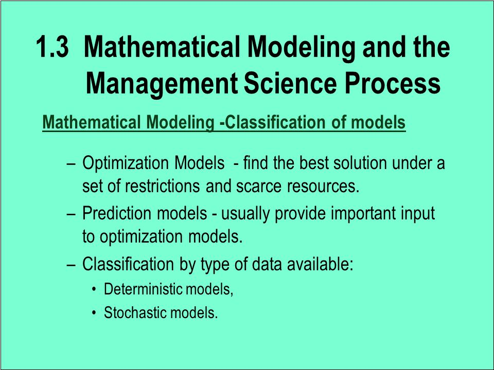 Mathematical Modeling -Classification of models –Optimization Models - find the best solution under a set of restrictions and scarce resources. –Predi