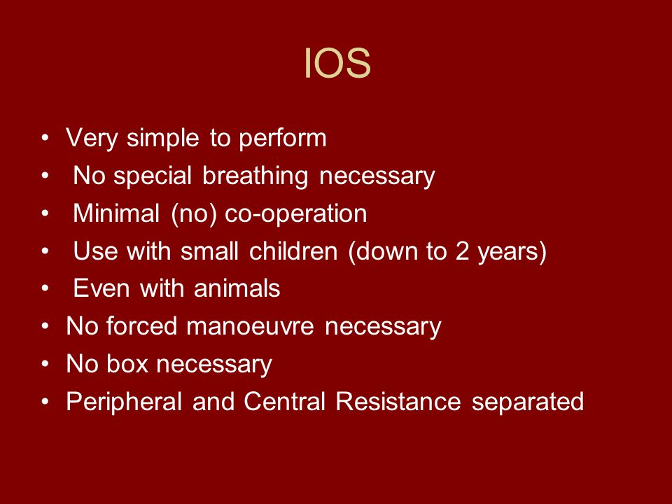 IOS Very simple to perform No special breathing necessary Minimal (no) co-operation Use with small children (down to 2 years) Even with animals No forced manoeuvre necessary No box necessary Peripheral and Central Resistance separated