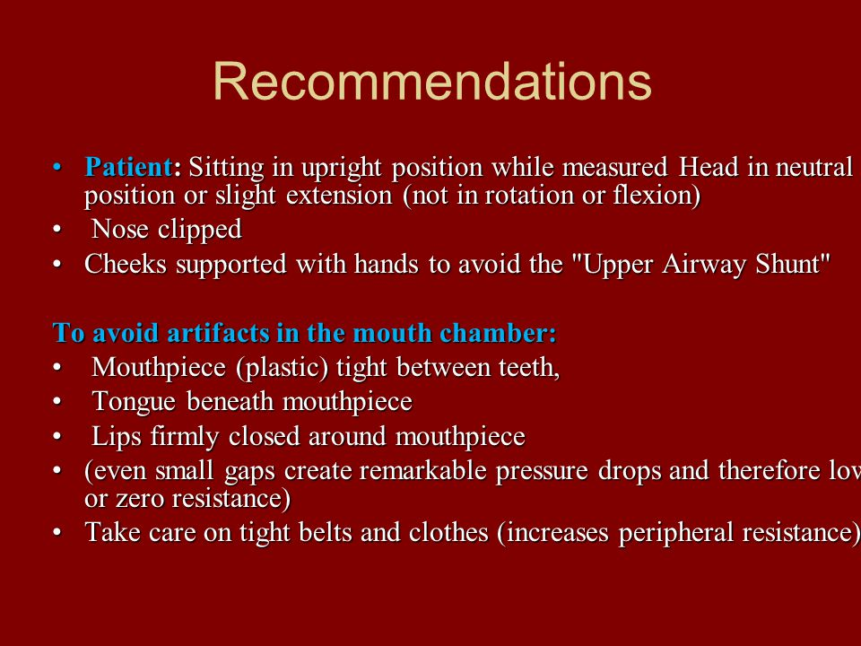 Recommendations Patient: Sitting in upright position while measured Head in neutral position or slight extension (not in rotation or flexion)Patient: Sitting in upright position while measured Head in neutral position or slight extension (not in rotation or flexion) Nose clipped Nose clipped Cheeks supported with hands to avoid the Upper Airway Shunt Cheeks supported with hands to avoid the Upper Airway Shunt To avoid artifacts in the mouth chamber: Mouthpiece (plastic) tight between teeth, Mouthpiece (plastic) tight between teeth, Tongue beneath mouthpiece Tongue beneath mouthpiece Lips firmly closed around mouthpiece Lips firmly closed around mouthpiece (even small gaps create remarkable pressure drops and therefore low or zero resistance)(even small gaps create remarkable pressure drops and therefore low or zero resistance) Take care on tight belts and clothes (increases peripheral resistance).Take care on tight belts and clothes (increases peripheral resistance).