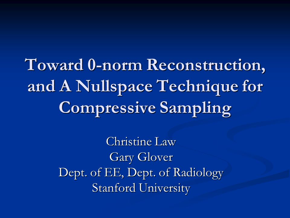 Toward 0-norm Reconstruction, and A Nullspace Technique for Compressive Sampling Christine Law Gary Glover Dept.