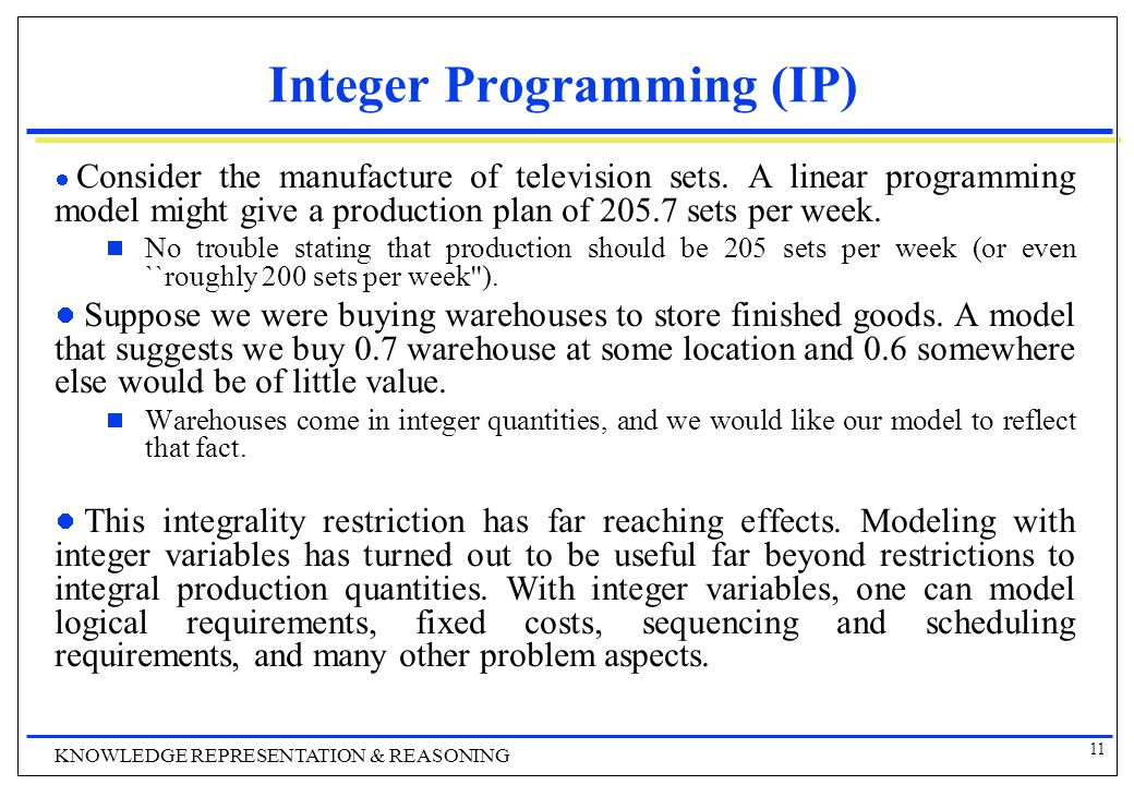 11 KNOWLEDGE REPRESENTATION & REASONING Integer Programming (IP) Consider the manufacture of television sets.