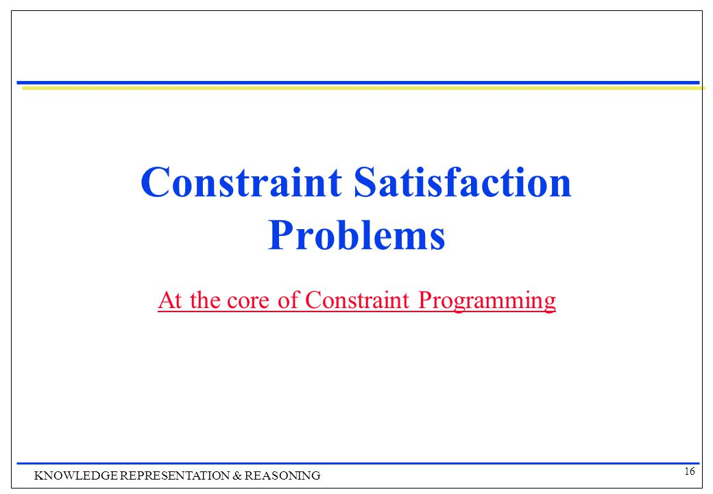16 KNOWLEDGE REPRESENTATION & REASONING Constraint Satisfaction Problems At the core of Constraint Programming