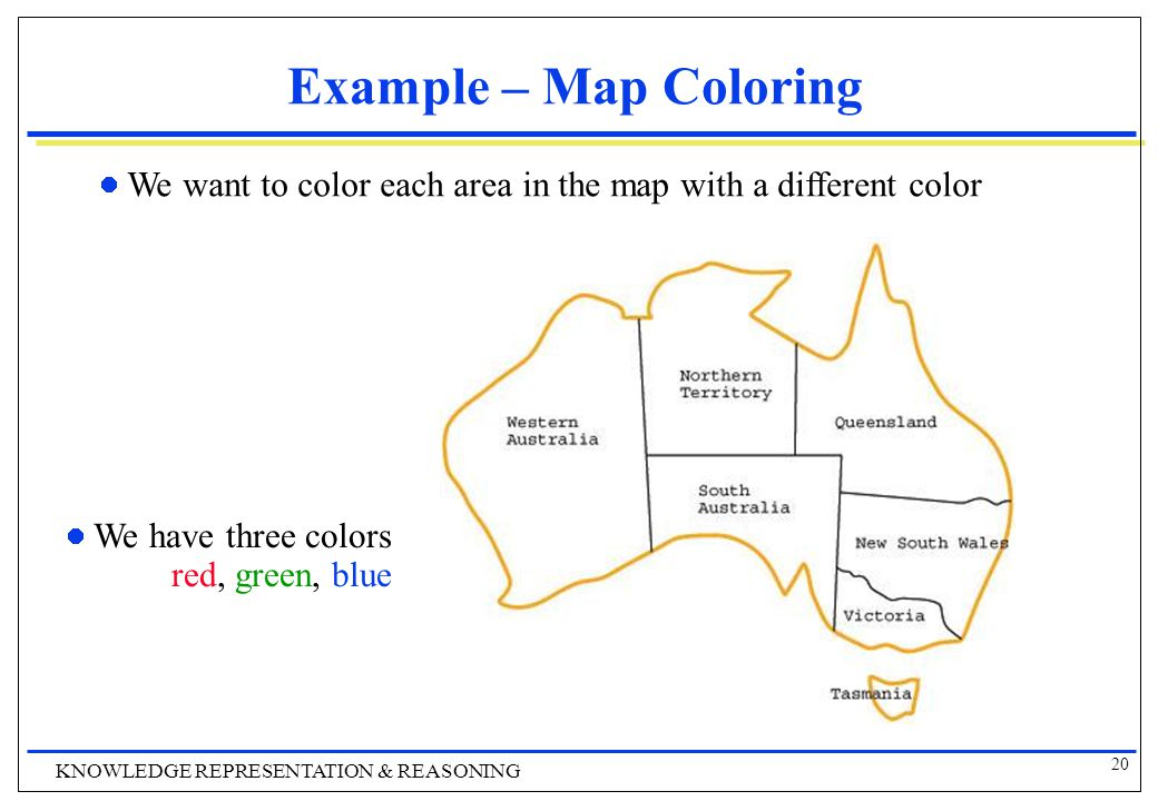 20 KNOWLEDGE REPRESENTATION & REASONING Example – Map Coloring We want to color each area in the map with a different color We have three colors red, green, blue