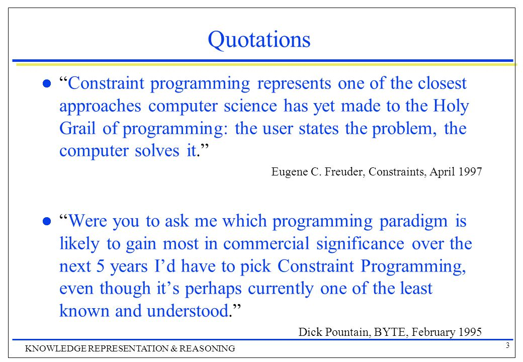 3 KNOWLEDGE REPRESENTATION & REASONING Quotations Constraint programming represents one of the closest approaches computer science has yet made to the Holy Grail of programming: the user states the problem, the computer solves it. Eugene C.