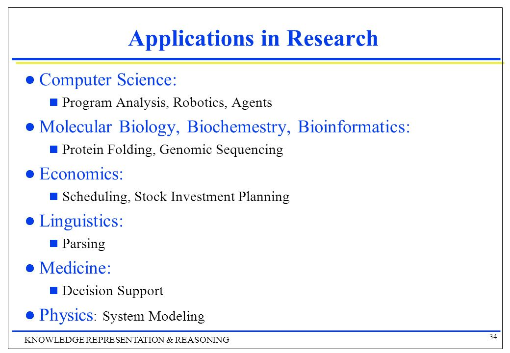 34 KNOWLEDGE REPRESENTATION & REASONING Applications in Research Computer Science:  Program Analysis, Robotics, Agents Molecular Biology, Biochemestry, Bioinformatics:  Protein Folding, Genomic Sequencing Economics:  Scheduling, Stock Investment Planning Linguistics:  Parsing Medicine:  Decision Support Physics : System Modeling