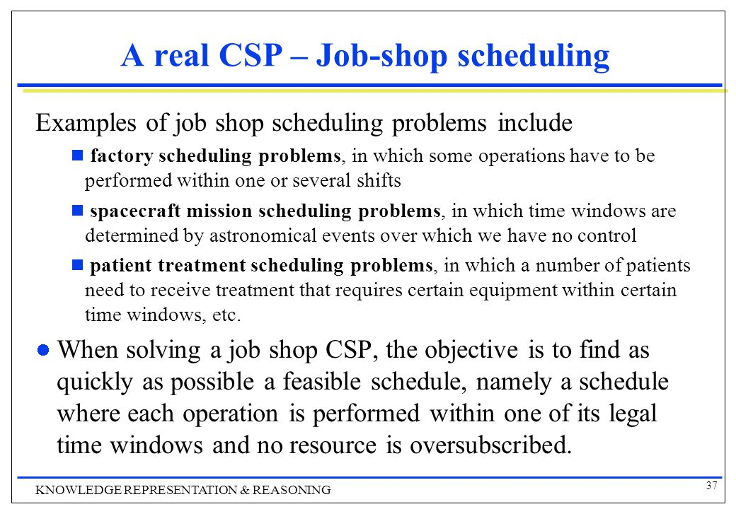 37 KNOWLEDGE REPRESENTATION & REASONING A real CSP – Job-shop scheduling Examples of job shop scheduling problems include  factory scheduling problems, in which some operations have to be performed within one or several shifts  spacecraft mission scheduling problems, in which time windows are determined by astronomical events over which we have no control  patient treatment scheduling problems, in which a number of patients need to receive treatment that requires certain equipment within certain time windows, etc.