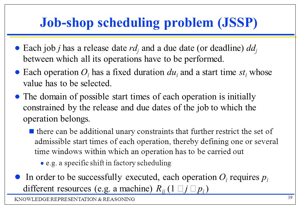 39 KNOWLEDGE REPRESENTATION & REASONING Job-shop scheduling problem (JSSP) Each job j has a release date rd j and a due date (or deadline) dd j between which all its operations have to be performed.