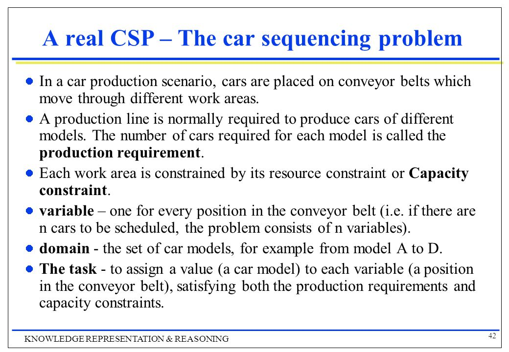 42 KNOWLEDGE REPRESENTATION & REASONING A real CSP – The car sequencing problem In a car production scenario, cars are placed on conveyor belts which move through different work areas.