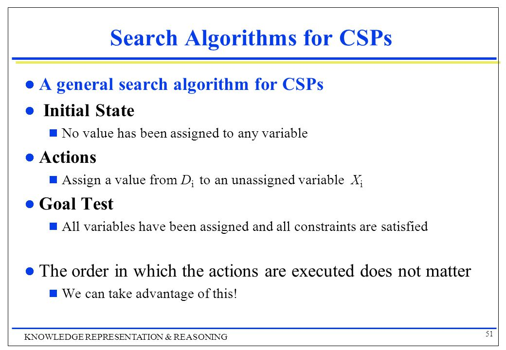 51 KNOWLEDGE REPRESENTATION & REASONING Search Algorithms for CSPs A general search algorithm for CSPs Initial State  No value has been assigned to any variable Actions  Assign a value from D i to an unassigned variable X i Goal Test  All variables have been assigned and all constraints are satisfied The order in which the actions are executed does not matter  We can take advantage of this!