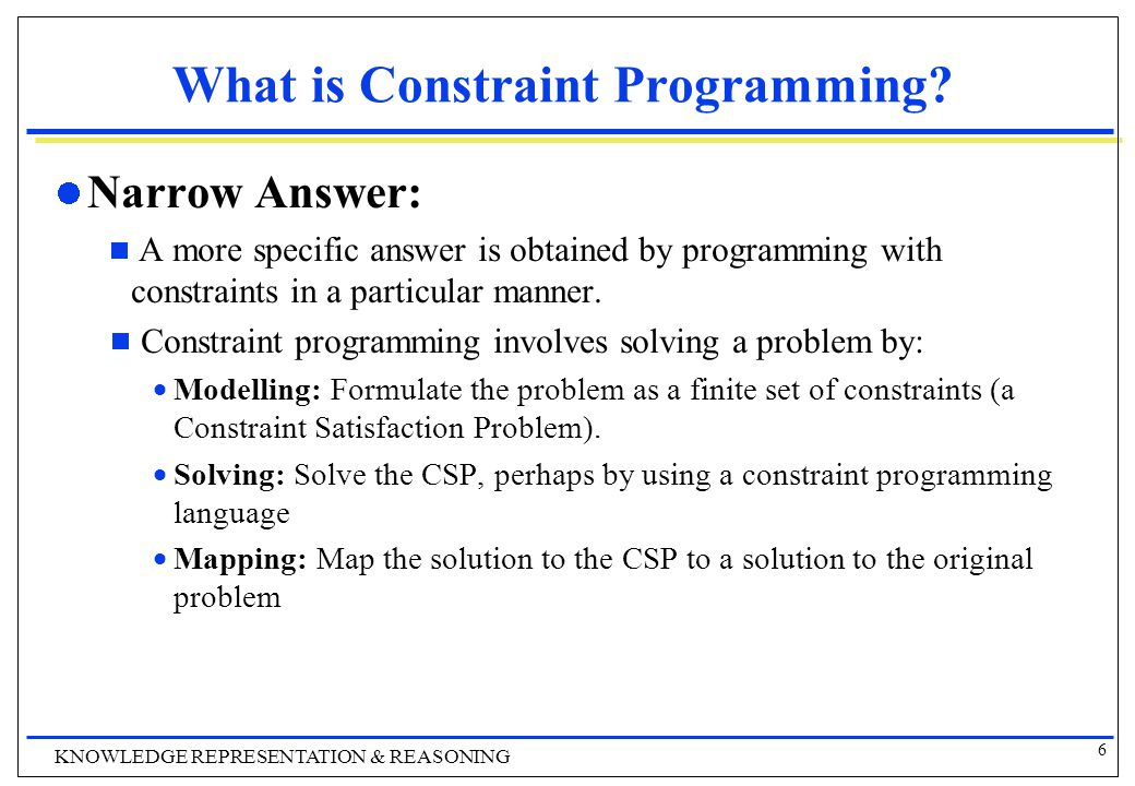 6 KNOWLEDGE REPRESENTATION & REASONING What is Constraint Programming.