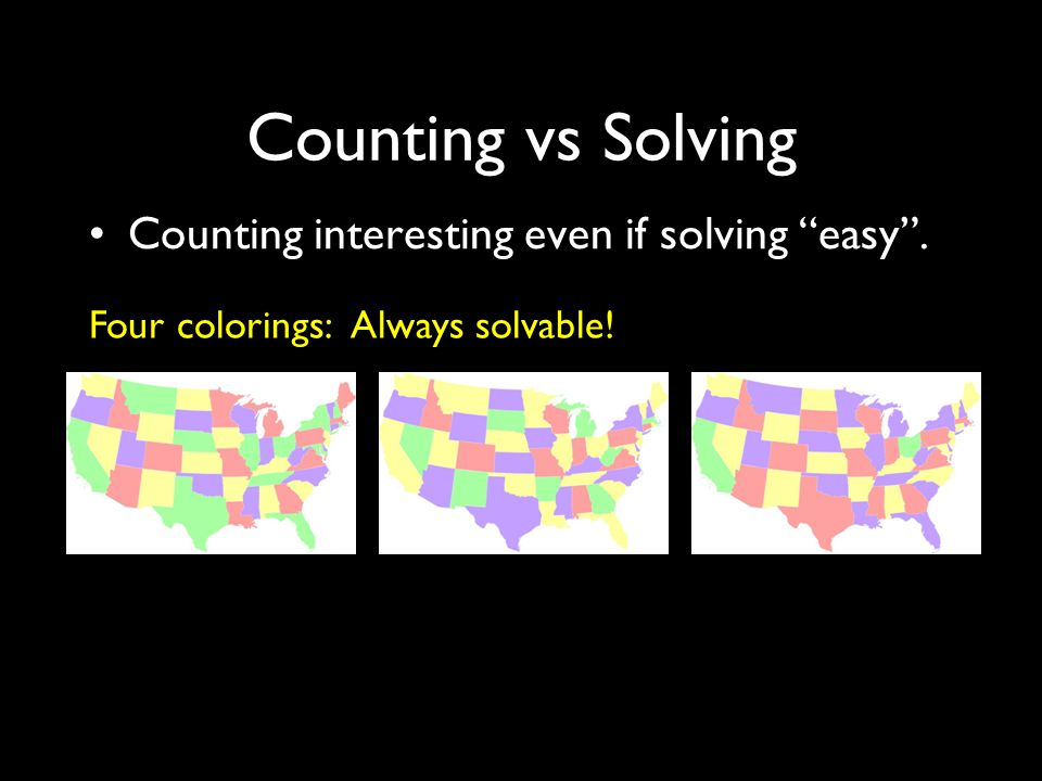 Counting vs Solving Counting interesting even if solving easy . Four colorings: Always solvable!