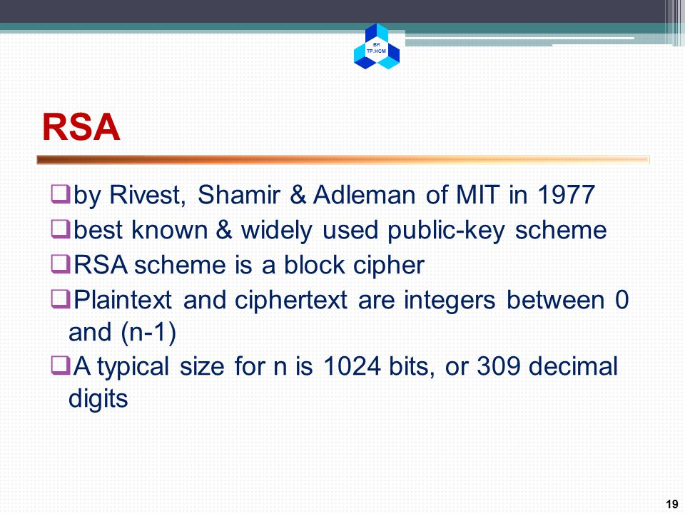 BK TP.HCM RSA  by Rivest, Shamir & Adleman of MIT in 1977  best known & widely used public-key scheme  RSA scheme is a block cipher  Plaintext and ciphertext are integers between 0 and (n-1)  A typical size for n is 1024 bits, or 309 decimal digits 19