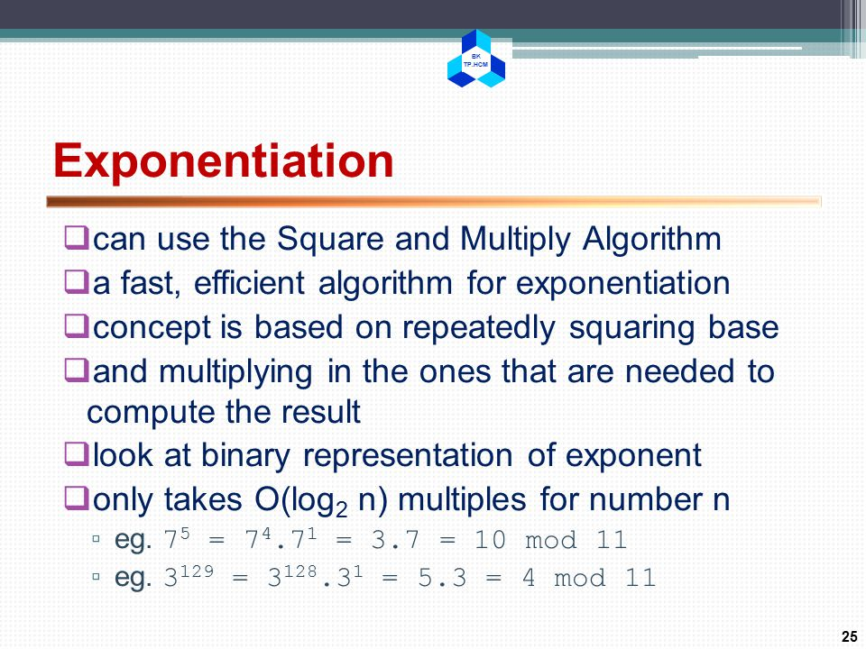 BK TP.HCM Exponentiation  can use the Square and Multiply Algorithm  a fast, efficient algorithm for exponentiation  concept is based on repeatedly squaring base  and multiplying in the ones that are needed to compute the result  look at binary representation of exponent  only takes O(log 2 n) multiples for number n ▫ eg.