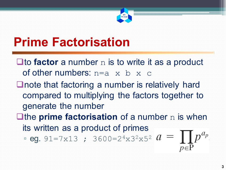 BK TP.HCM Prime Factorisation  to factor a number n is to write it as a product of other numbers: n=a x b x c  note that factoring a number is relatively hard compared to multiplying the factors together to generate the number  the prime factorisation of a number n is when its written as a product of primes ▫ eg.