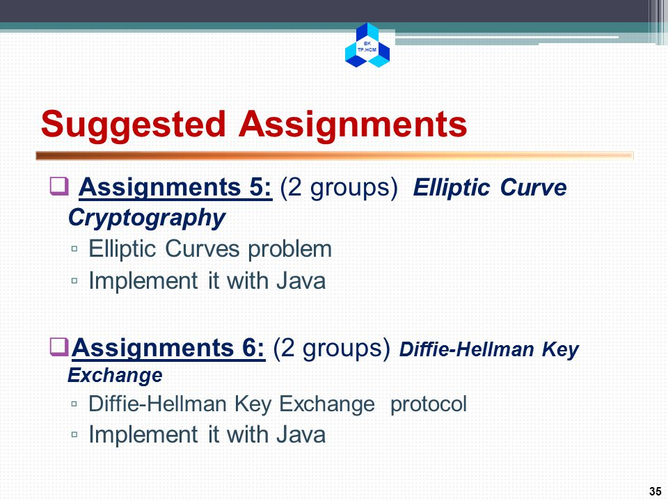 BK TP.HCM Suggested Assignments  Assignments 5: (2 groups) Elliptic Curve Cryptography ▫ Elliptic Curves problem ▫ Implement it with Java  Assignments 6: (2 groups) Diffie-Hellman Key Exchange ▫ Diffie-Hellman Key Exchange protocol ▫ Implement it with Java 35