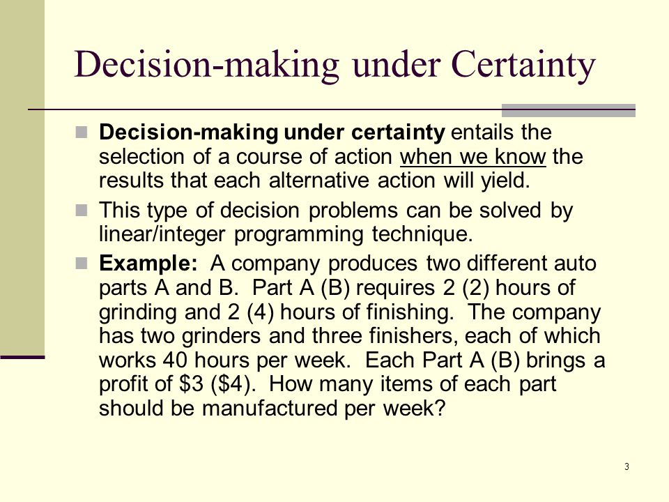3 Decision-making under Certainty Decision-making under certainty entails the selection of a course of action when we know the results that each alternative action will yield.