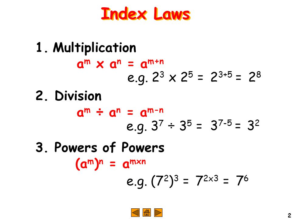 2 1. Multiplication a m x a n = a m+n e.g. 2 3 x 2 5 =2 3+5 =2828 2. Division a m ÷ a n = a m-n e.g. 3 7 ÷ 3 5 =3 7-5 =3232 3. Powers of Powers (a m )