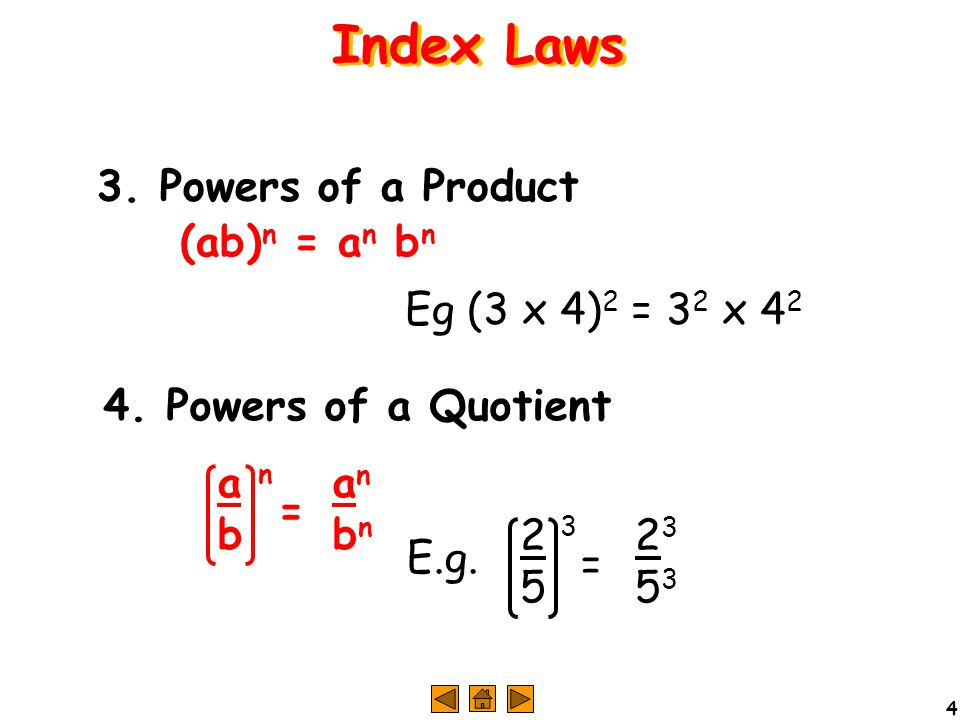4 4. Powers of a Quotient 3. Powers of a Product (ab) n = a n b n Eg (3 x 4) 2 = 3 2 x 4 2 Index Laws anbnanbn abab n = 23532353 2525 3 = E.g.