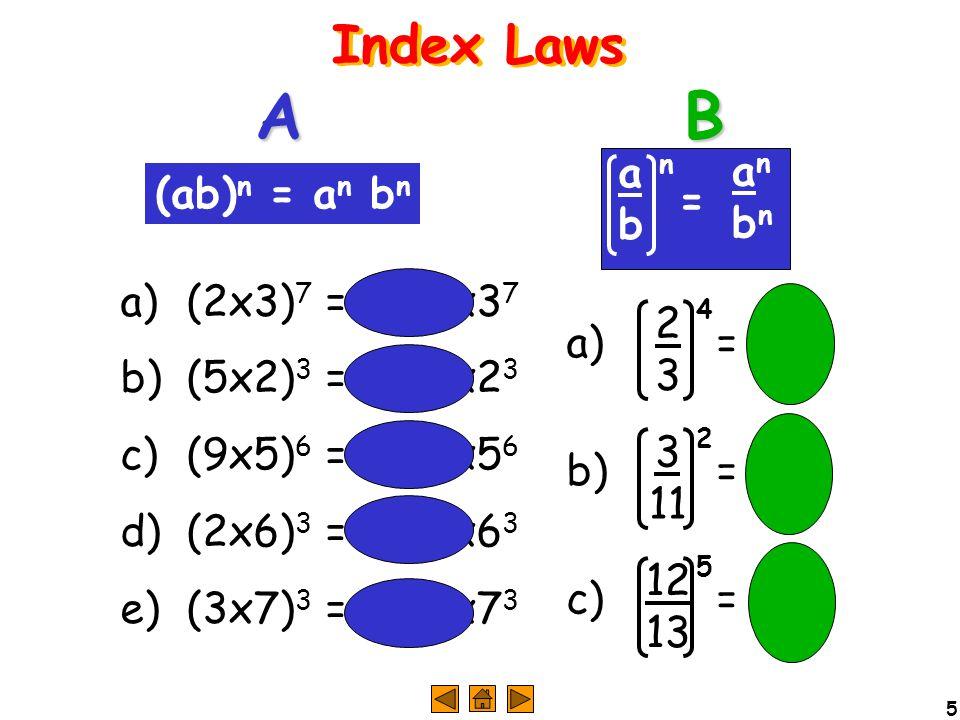 5 Index Laws a) (2x3) 7 =2 7 x3 7 b) (5x2) 3 =5 3 x2 3 c) (9x5) 6 =9 6 x5 6 d) (2x6) 3 =2 3 x6 3 e) (3x7) 3 =3 3 x7 3 a) = b) = c) = AB (ab) n = a n b n anbnanbn abab n = 2323 4 3 11 2 12 13 5 2323 4 3 11 2 12 13 5 4 2 5