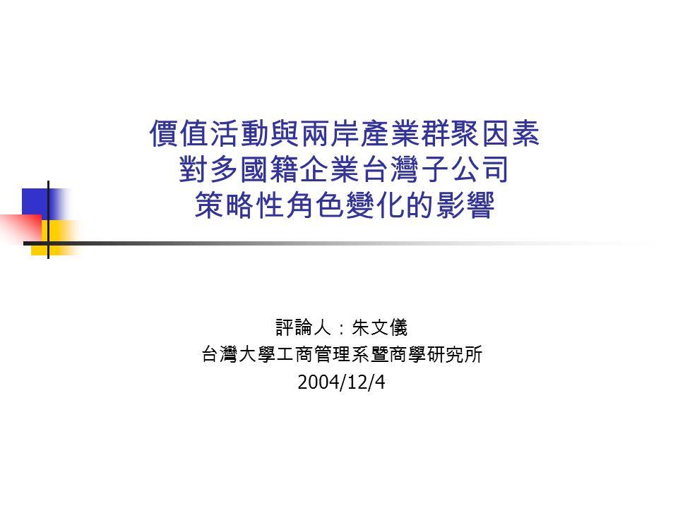 價值活動與兩岸產業群聚因素 對多國籍企業台灣子公司 策略性角色變化的影響 評論人:朱文儀 台灣大學工商管理系暨商學研究所 2004/12/4