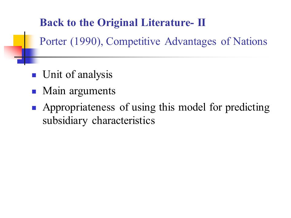 Back to the Original Literature- II Porter (1990), Competitive Advantages of Nations Unit of analysis Main arguments Appropriateness of using this model for predicting subsidiary characteristics