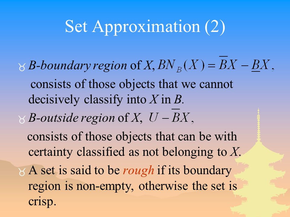 Set Approximation (2) _ B-boundary region of X, consists of those objects that we cannot decisively classify into X in B. _ B-outside region of X, con
