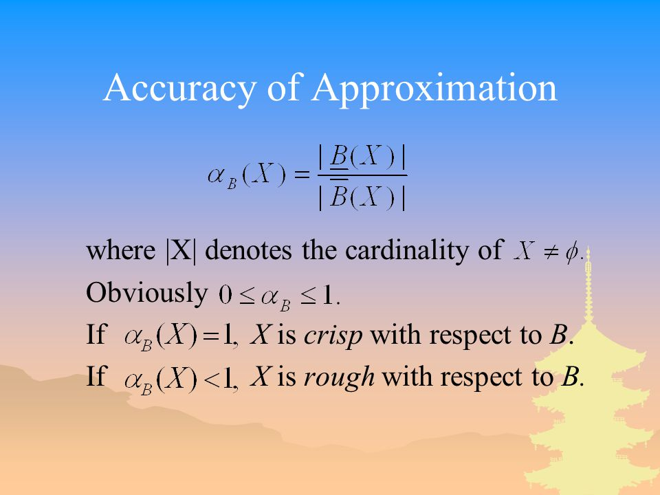 Accuracy of Approximation where |X| denotes the cardinality of Obviously If X is crisp with respect to B. If X is rough with respect to B.