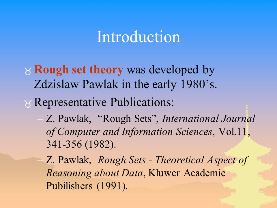 "Introduction _ Rough set theory was developed by Zdzislaw Pawlak in the early 1980's. _ Representative Publications: –Z. Pawlak, ""Rough Sets"", Interna"