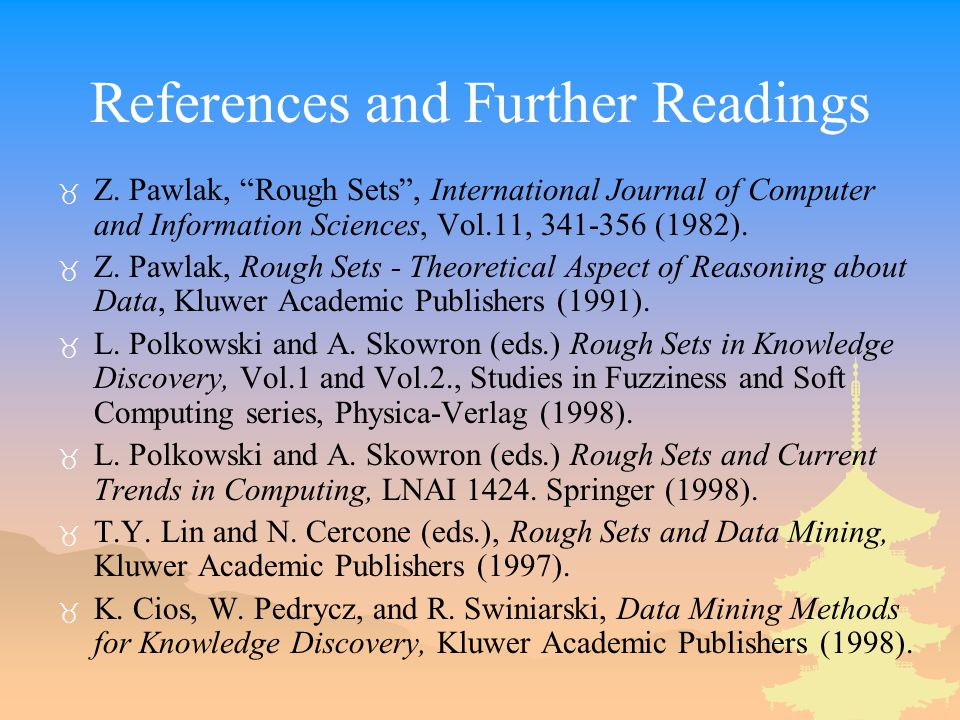 "References and Further Readings _ Z. Pawlak, ""Rough Sets"", International Journal of Computer and Information Sciences, Vol.11, 341-356 (1982). _ Z. Pa"