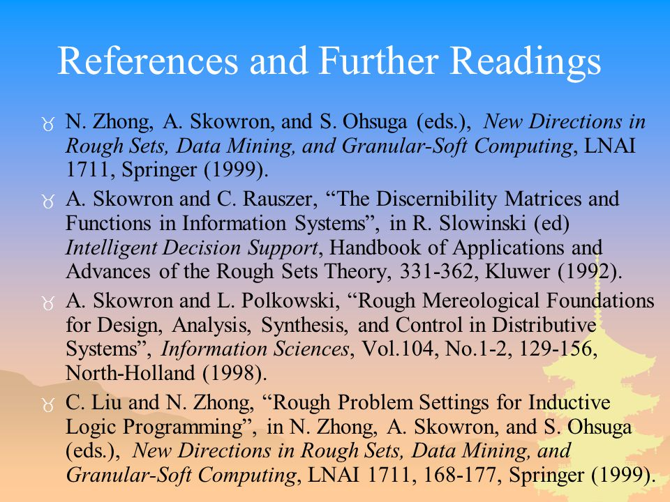References and Further Readings _ N. Zhong, A. Skowron, and S. Ohsuga (eds.), New Directions in Rough Sets, Data Mining, and Granular-Soft Computing,