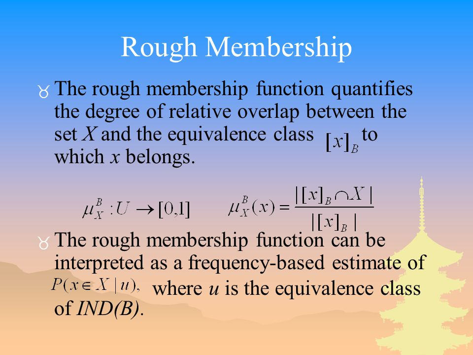 Rough Membership _ The rough membership function quantifies the degree of relative overlap between the set X and the equivalence class to which x belo
