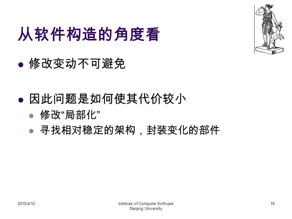 """从软件构造的角度看 修改变动不可避免 因此问题是如何使其代价较小 修改 """" 局部化 """" 寻找相对稳定的架构,封装变化的部件 2015/4/12Institute of Computer Software Nanjing University 10"""