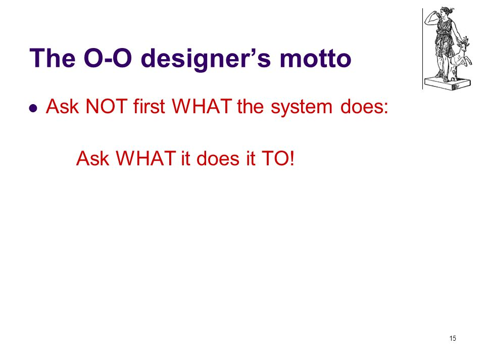 The O-O designer's motto Ask NOT first WHAT the system does: Ask WHAT it does it TO! 15