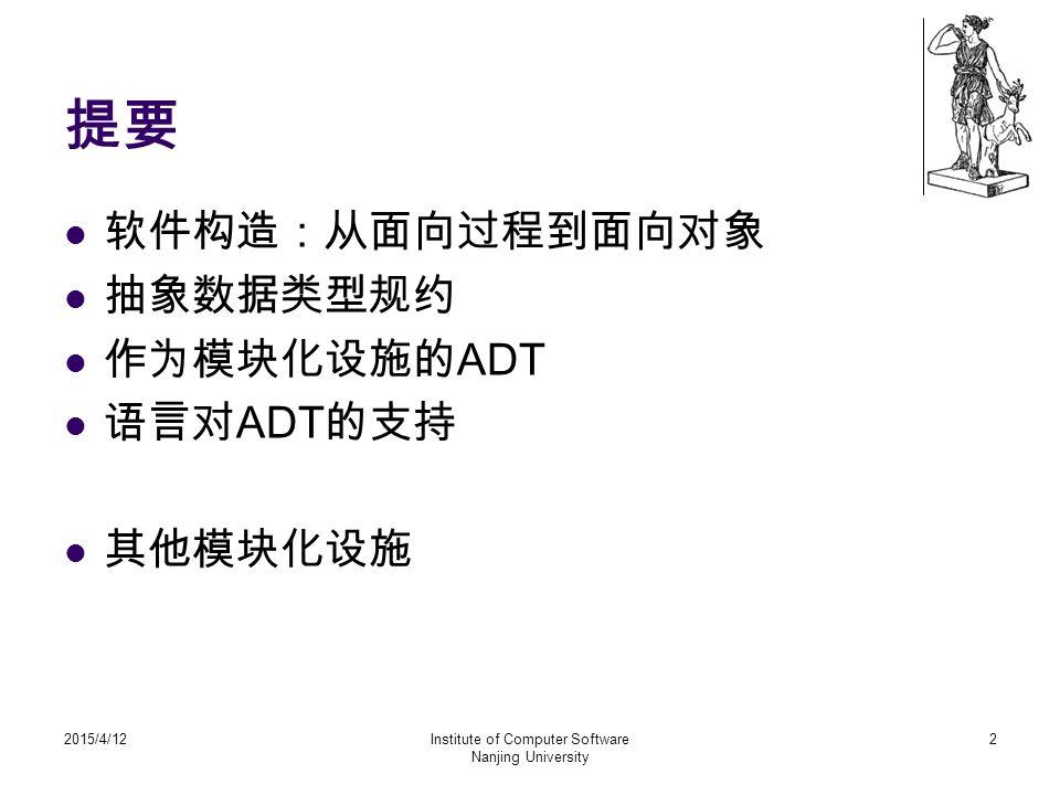 提要 软件构造:从面向过程到面向对象 抽象数据类型规约 作为模块化设施的 ADT 语言对 ADT 的支持 其他模块化设施 2015/4/12Institute of Computer Software Nanjing University 2