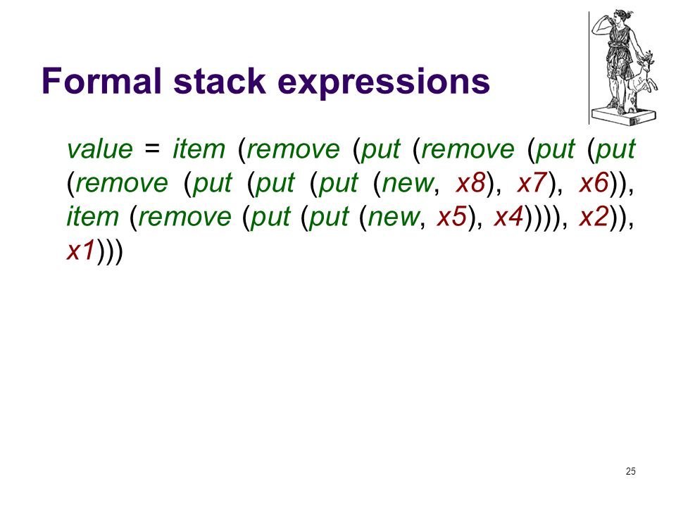 Formal stack expressions value = item (remove (put (remove (put (put (remove (put (put (put (new, x8), x7), x6)), item (remove (put (put (new, x5), x4)))), x2)), x1))) 25