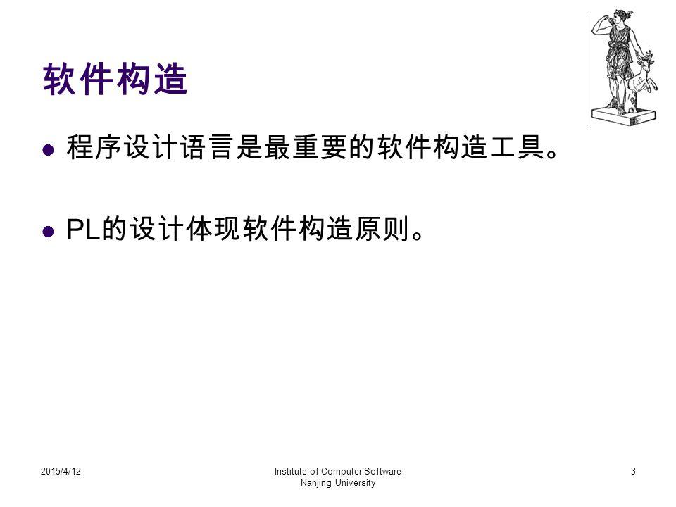 软件构造 程序设计语言是最重要的软件构造工具。 PL 的设计体现软件构造原则。 2015/4/12Institute of Computer Software Nanjing University 3