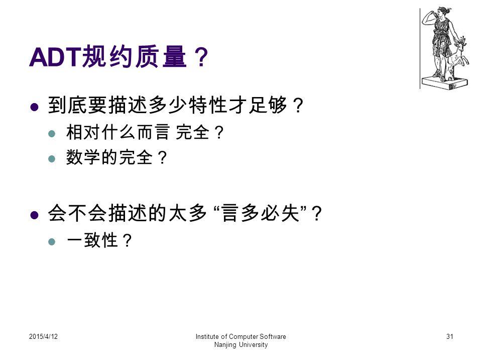 """ADT 规约质量? 到底要描述多少特性才足够? 相对什么而言 完全? 数学的完全? 会不会描述的太多 """" 言多必失 """" ? 一致性? 2015/4/12Institute of Computer Software Nanjing University 31"""