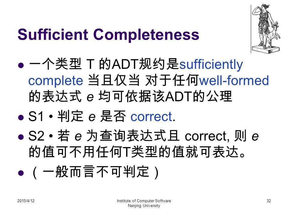 Sufficient Completeness 一个类型 T 的 ADT 规约是 sufficiently complete 当且仅当 对于任何 well-formed 的表达式 e 均可依据该 ADT 的公理 S1 判定 e 是否 correct.