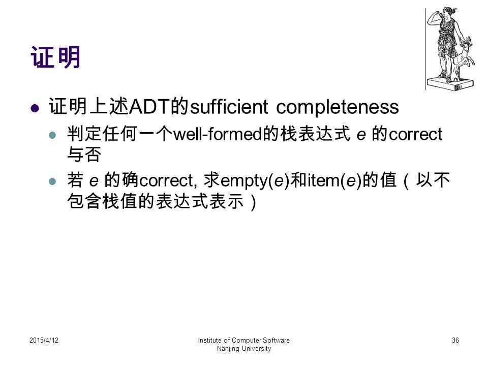 证明 证明上述 ADT 的 sufficient completeness 判定任何一个 well-formed 的栈表达式 e 的 correct 与否 若 e 的确 correct, 求 empty(e) 和 item(e) 的值(以不 包含栈值的表达式表示) 2015/4/12Institut